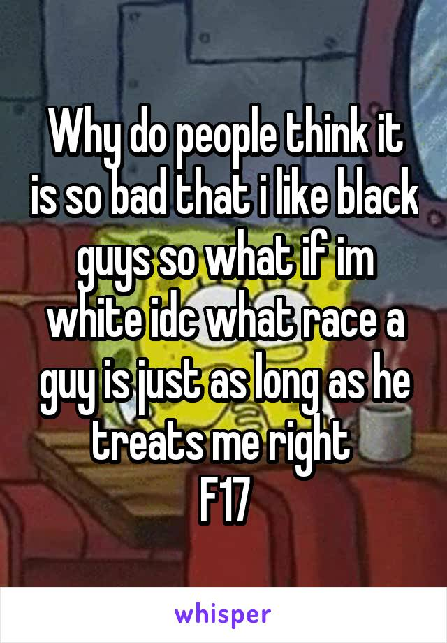 Why do people think it is so bad that i like black guys so what if im white idc what race a guy is just as long as he treats me right  F17