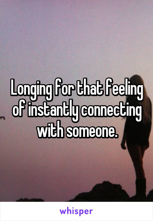 Longing for that feeling of instantly connecting with someone.