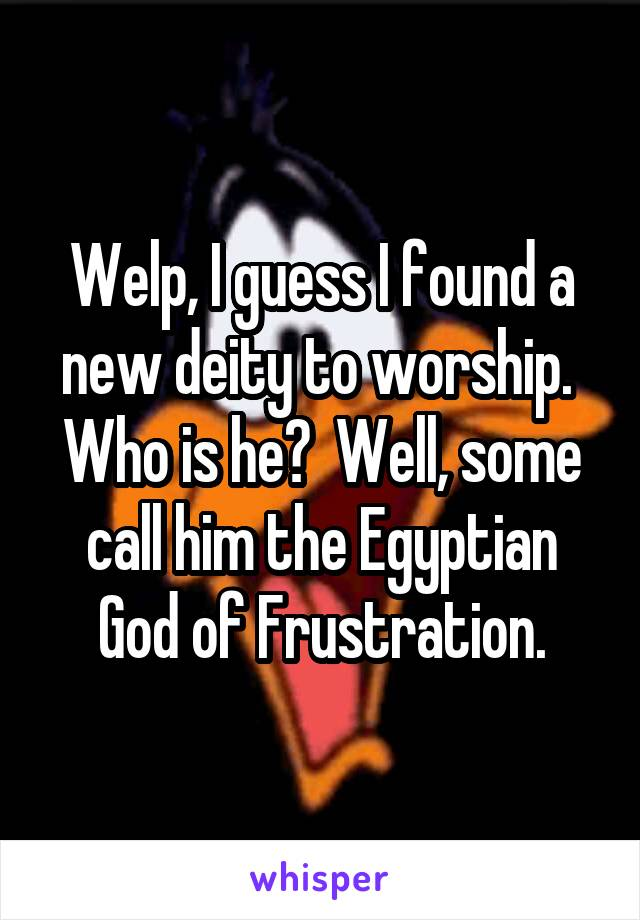 Welp, I guess I found a new deity to worship.  Who is he?  Well, some call him the Egyptian God of Frustration.