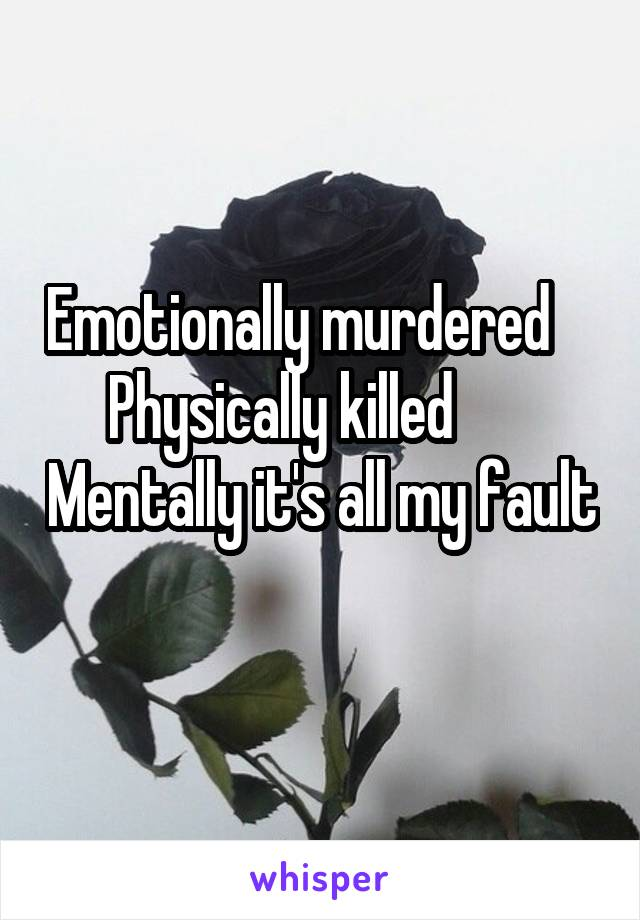 Emotionally murdered     Physically killed        Mentally it's all my fault