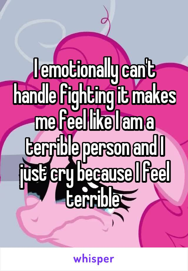 I emotionally can't handle fighting it makes me feel like I am a terrible person and I just cry because I feel terrible