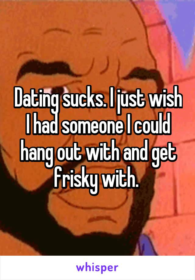 Dating sucks. I just wish I had someone I could hang out with and get frisky with.