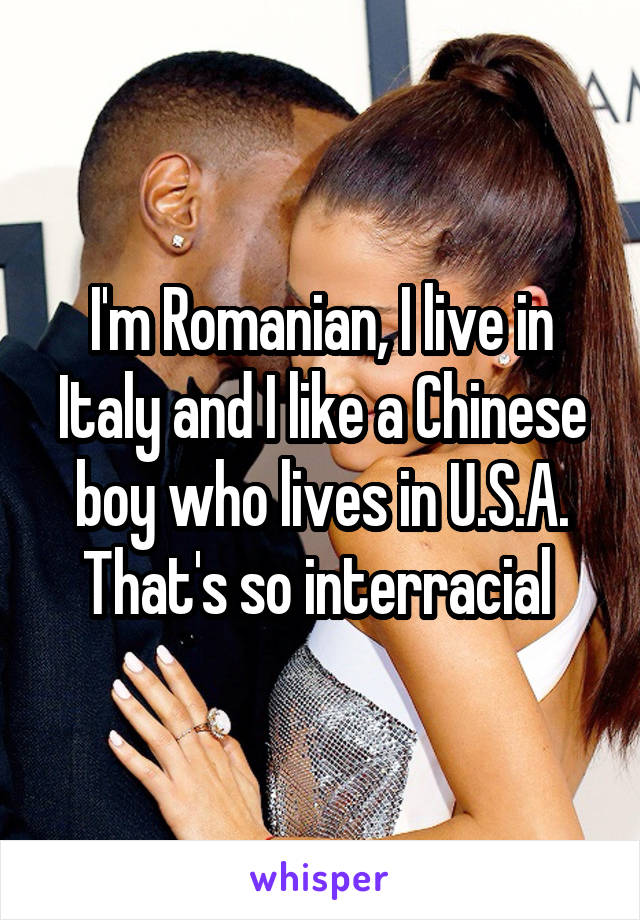I'm Romanian, I live in Italy and I like a Chinese boy who lives in U.S.A. That's so interracial