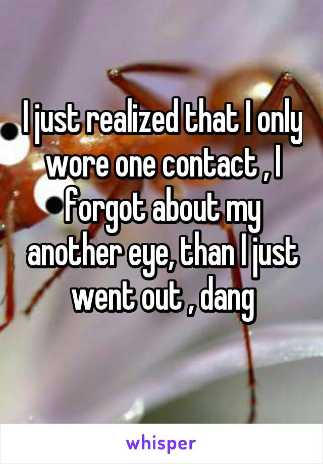 I just realized that I only wore one contact , I forgot about my another eye, than I just went out , dang