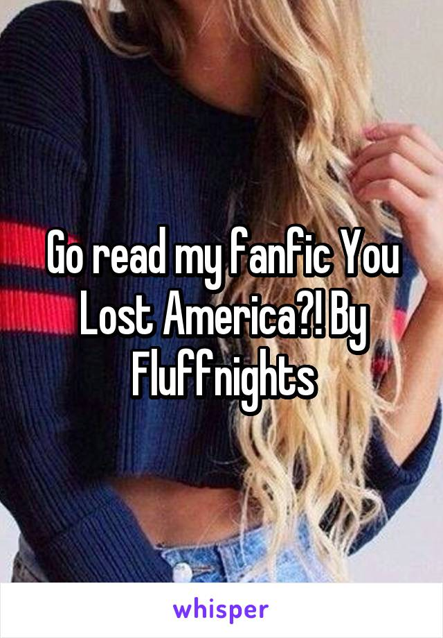 Go read my fanfic You Lost America?! By Fluffnights