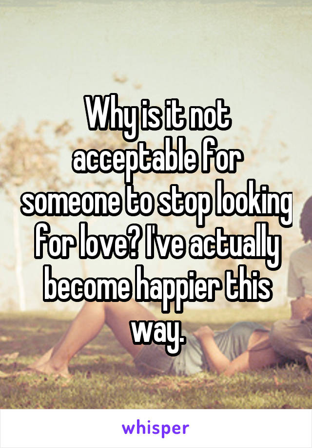 Why is it not acceptable for someone to stop looking for love? I've actually become happier this way.