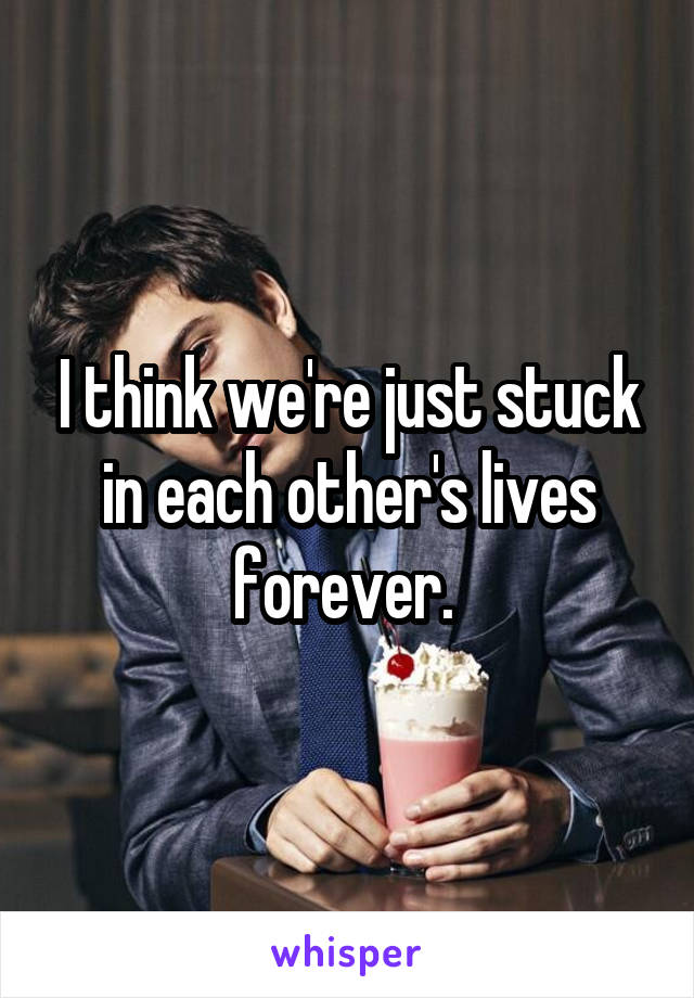 I think we're just stuck in each other's lives forever.