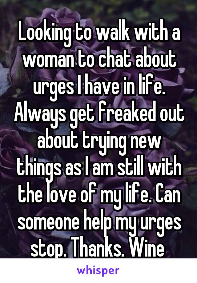Looking to walk with a woman to chat about urges I have in life. Always get freaked out about trying new things as I am still with the love of my life. Can someone help my urges stop. Thanks. Wine
