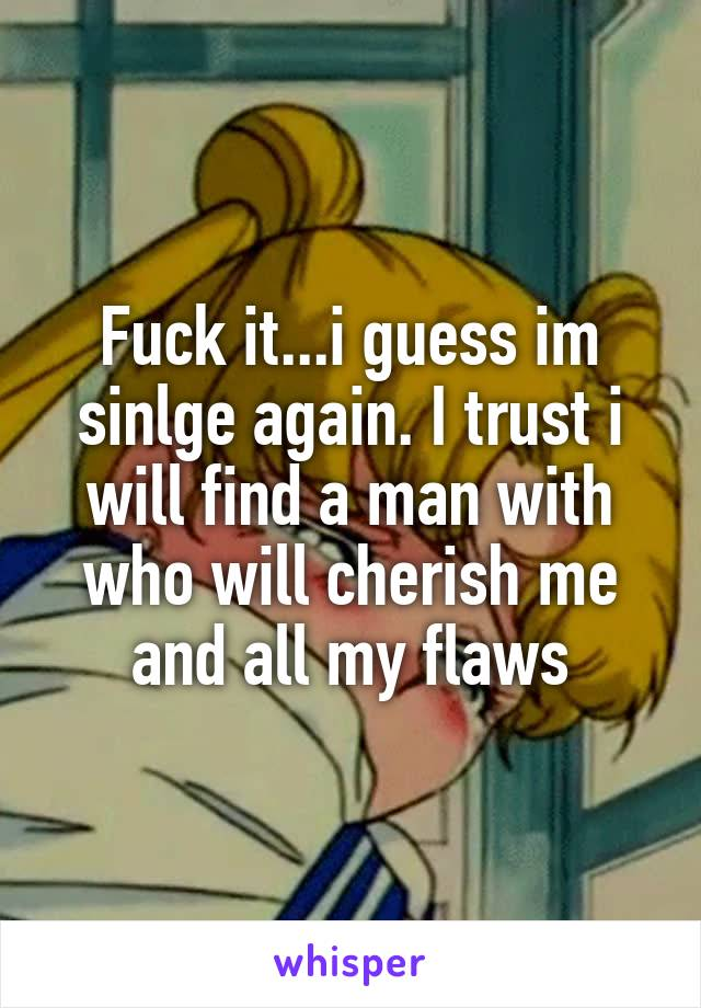 Fuck it...i guess im sinlge again. I trust i will find a man with who will cherish me and all my flaws