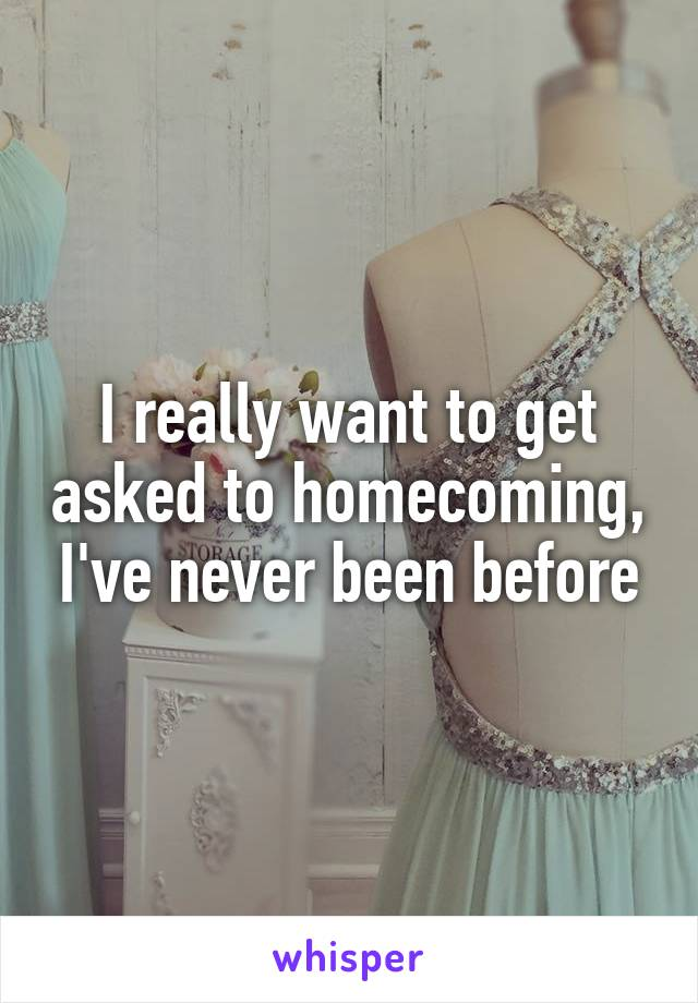 I really want to get asked to homecoming, I've never been before