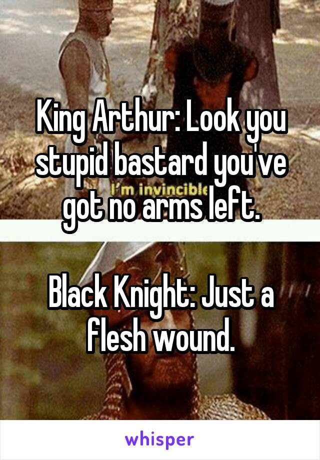 King Arthur: Look you stupid bastard you've got no arms left.  Black Knight: Just a flesh wound.