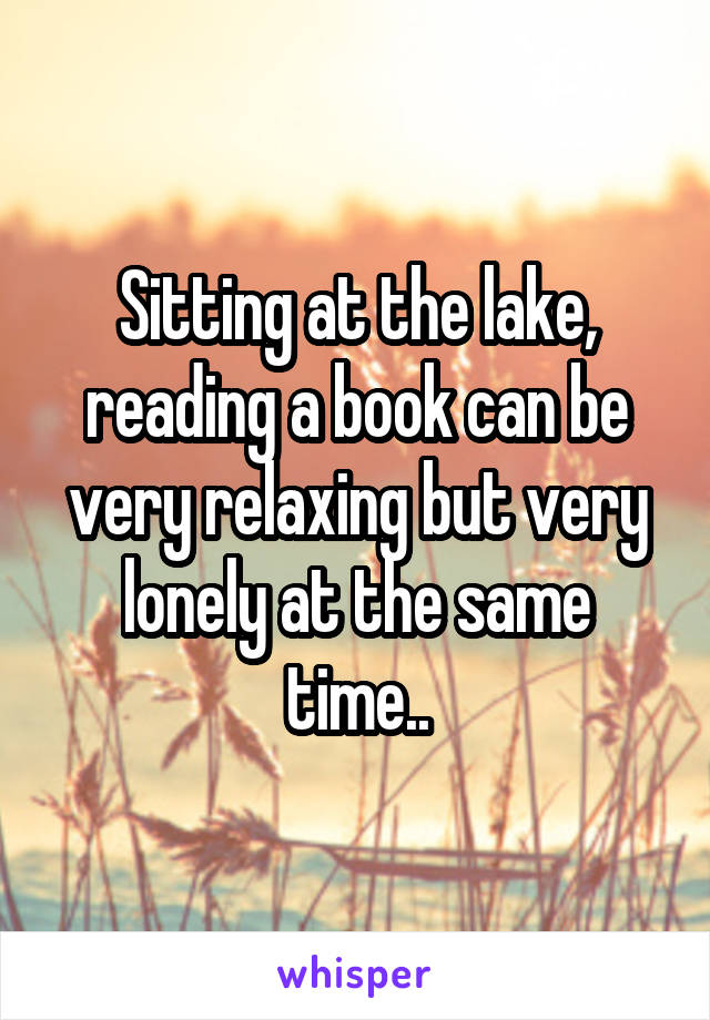Sitting at the lake, reading a book can be very relaxing but very lonely at the same time..