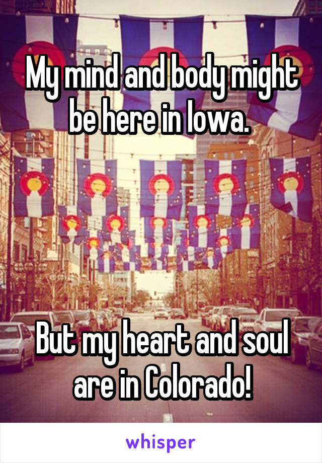 My mind and body might be here in Iowa.      But my heart and soul are in Colorado!