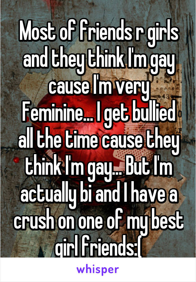 Most of friends r girls and they think I'm gay cause I'm very Feminine... I get bullied all the time cause they think I'm gay... But I'm actually bi and I have a crush on one of my best girl friends:(