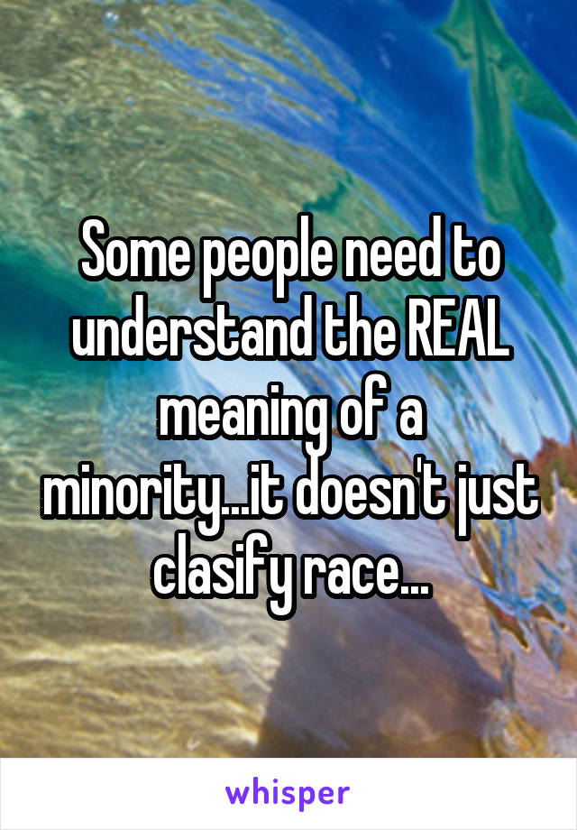 Some people need to understand the REAL meaning of a minority...it doesn't just clasify race...