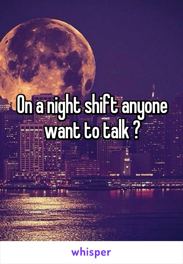On a night shift anyone want to talk ?