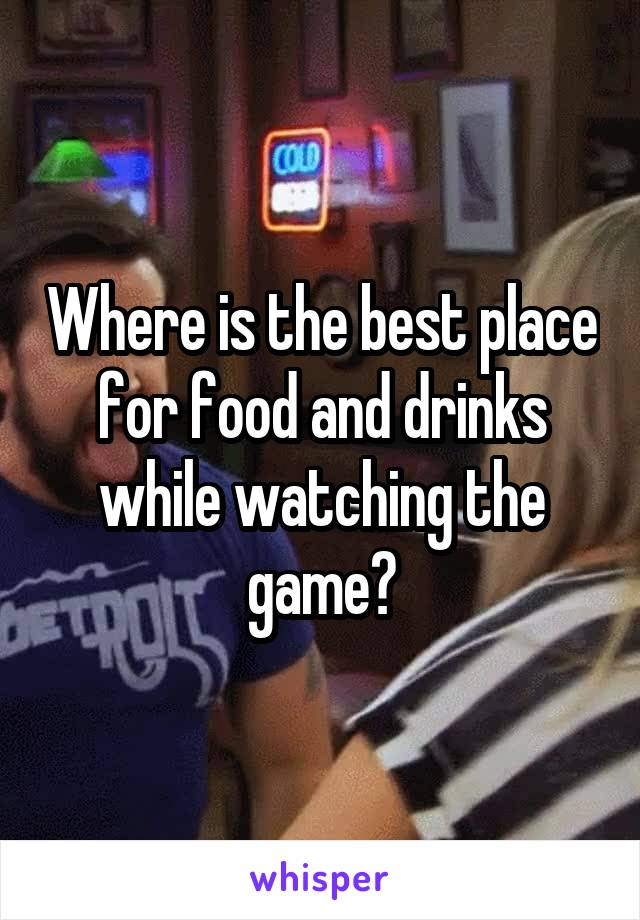 Where is the best place for food and drinks while watching the game?
