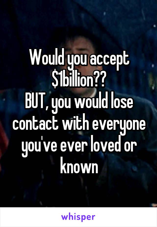 Would you accept $1billion?? BUT, you would lose contact with everyone you've ever loved or known