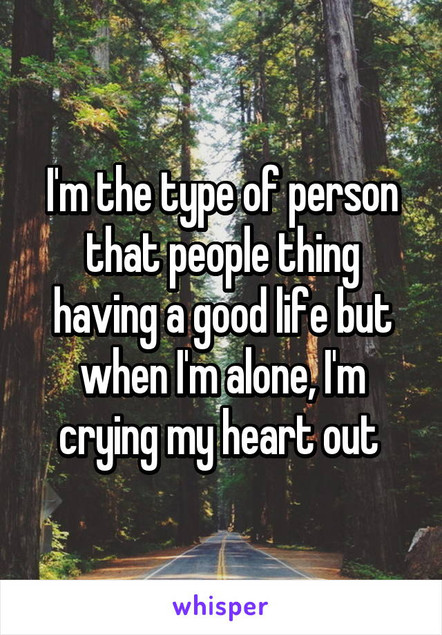 I'm the type of person that people thing having a good life but when I'm alone, I'm crying my heart out