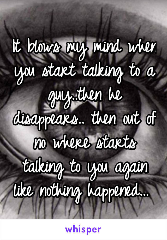 It blows my mind when you start talking to a guy..then he disappears.. then out of no where starts talking to you again like nothing happened...