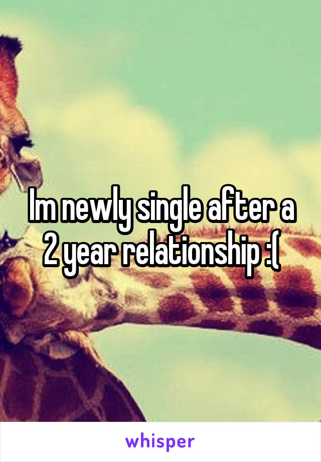 Im newly single after a 2 year relationship :(