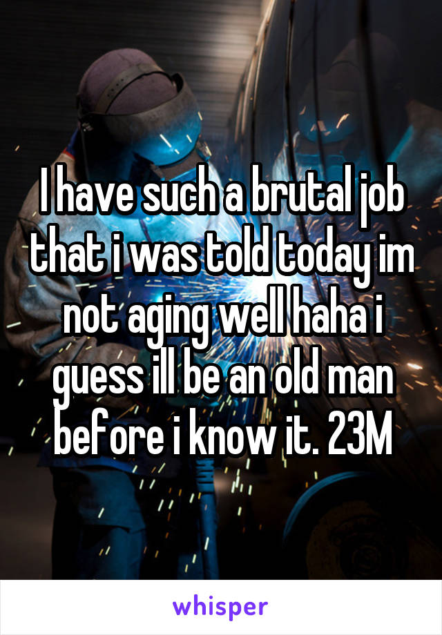 I have such a brutal job that i was told today im not aging well haha i guess ill be an old man before i know it. 23M