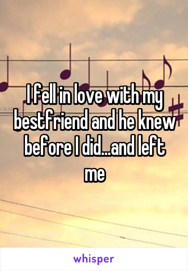 I fell in love with my bestfriend and he knew before I did...and left me