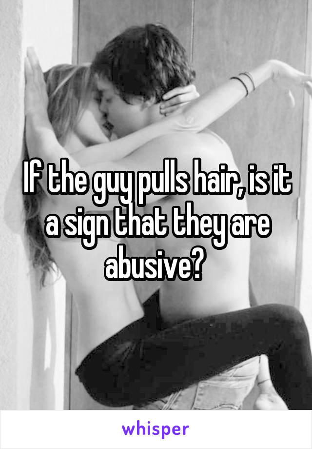 If the guy pulls hair, is it a sign that they are abusive?