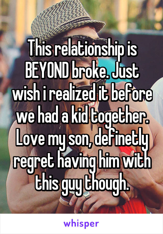 This relationship is BEYOND broke. Just wish i realized it before we had a kid together. Love my son, definetly regret having him with this guy though.