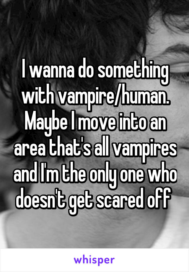I wanna do something with vampire/human. Maybe I move into an area that's all vampires and I'm the only one who doesn't get scared off