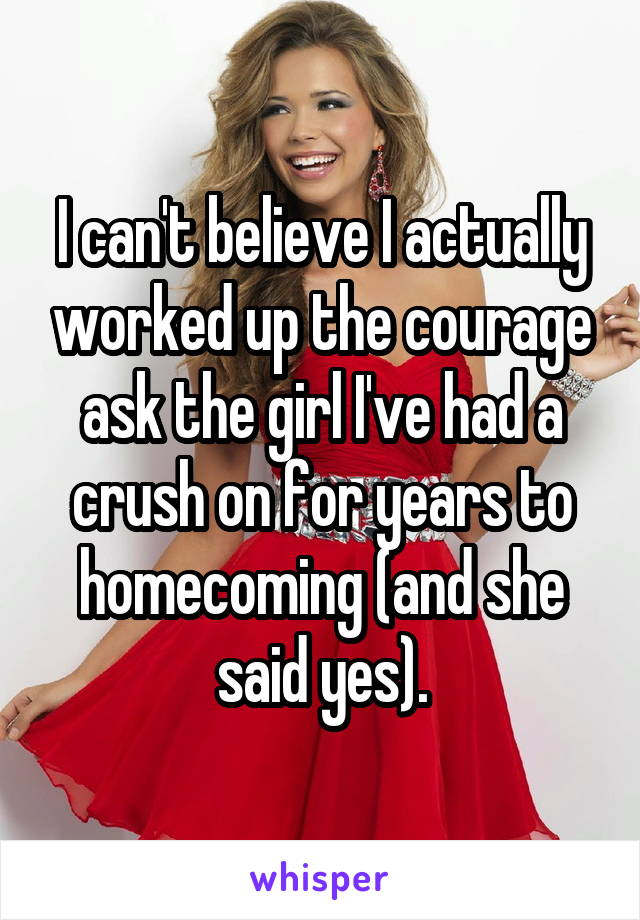 I can't believe I actually worked up the courage ask the girl I've had a crush on for years to homecoming (and she said yes).