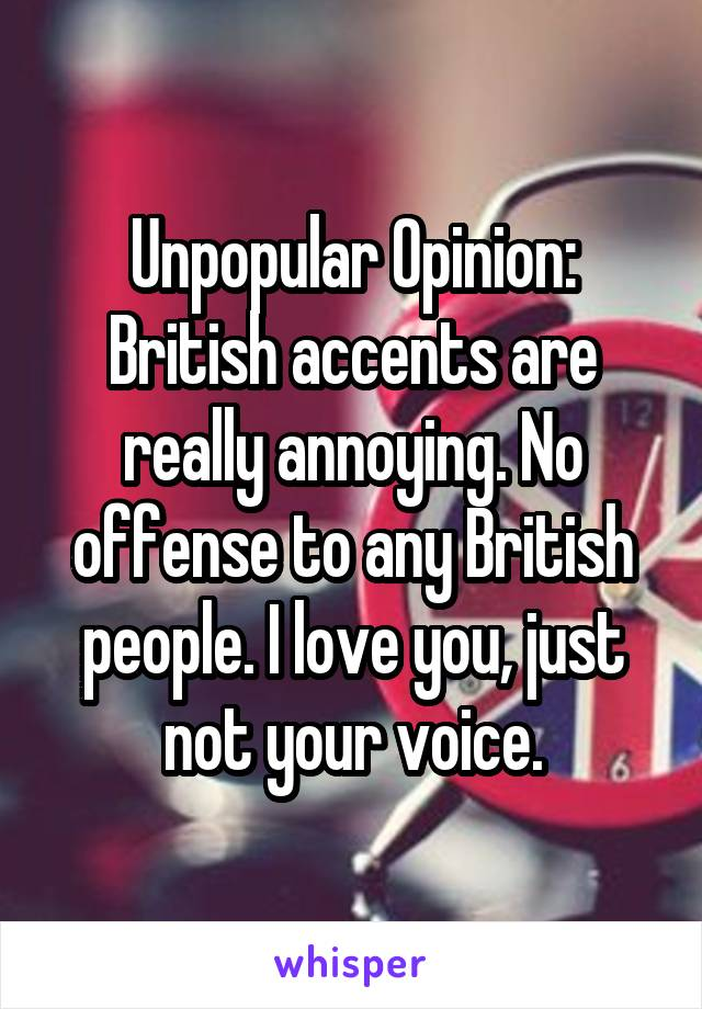 Unpopular Opinion: British accents are really annoying. No offense to any British people. I love you, just not your voice.