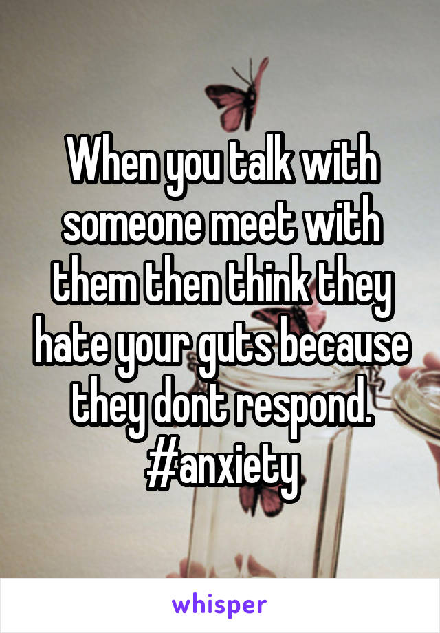 When you talk with someone meet with them then think they hate your guts because they dont respond. #anxiety