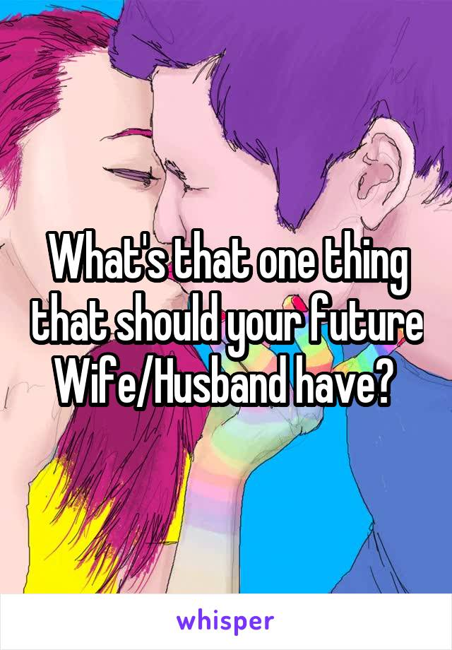 What's that one thing that should your future Wife/Husband have?