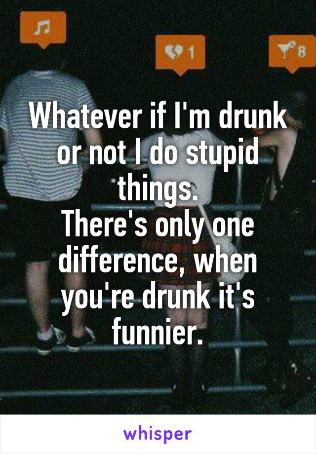 Whatever if I'm drunk or not I do stupid things. There's only one difference, when you're drunk it's funnier.