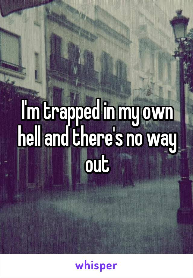 I'm trapped in my own hell and there's no way out
