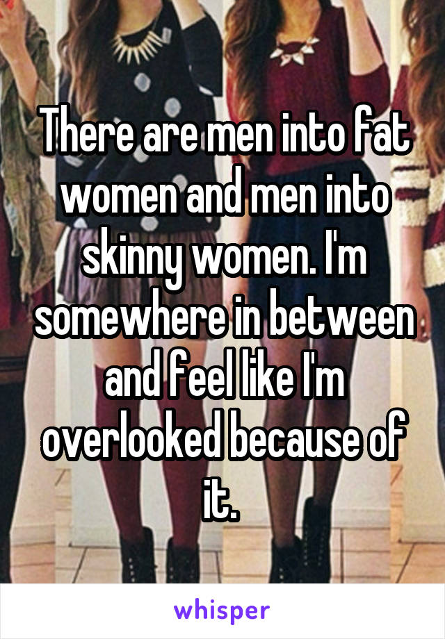 There are men into fat women and men into skinny women. I'm somewhere in between and feel like I'm overlooked because of it.