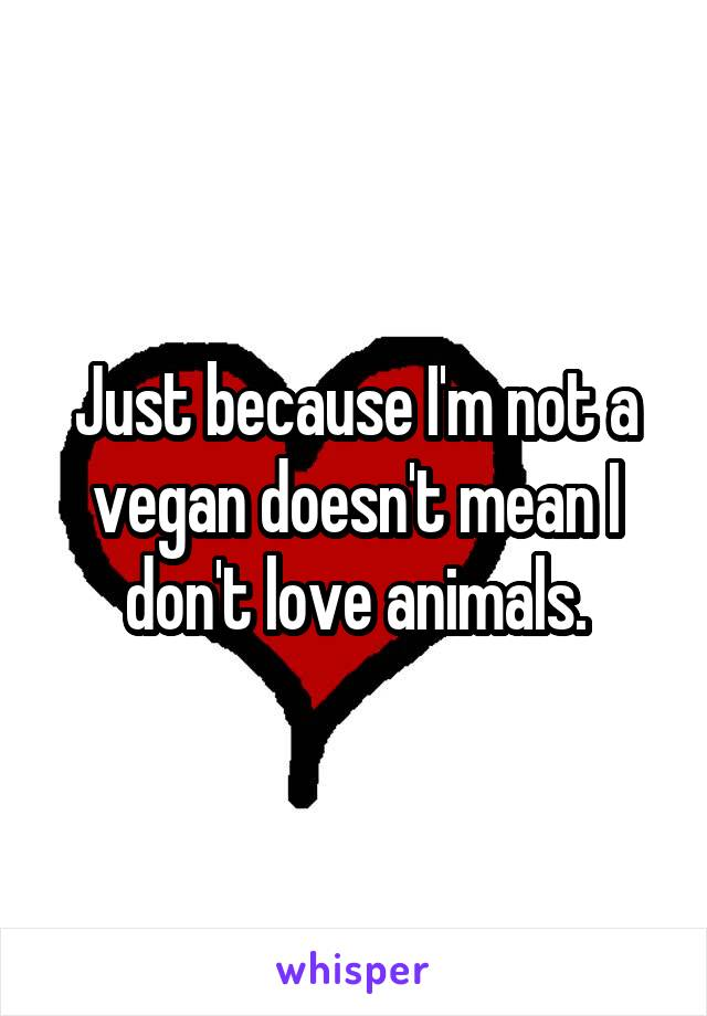 Just because I'm not a vegan doesn't mean I don't love animals.