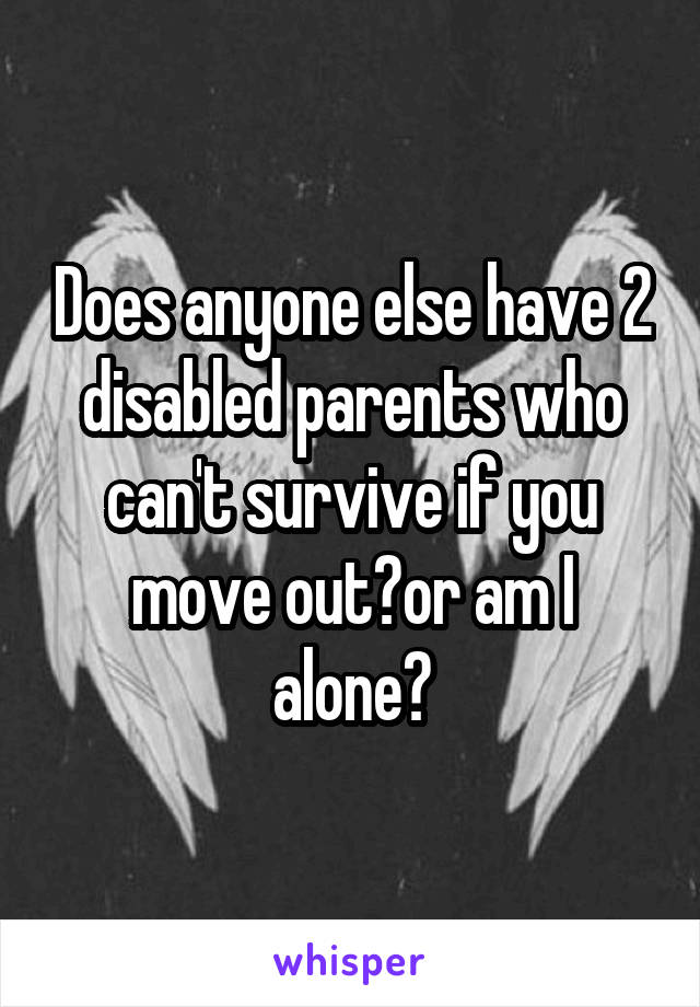 Does anyone else have 2 disabled parents who can't survive if you move out?or am I alone?