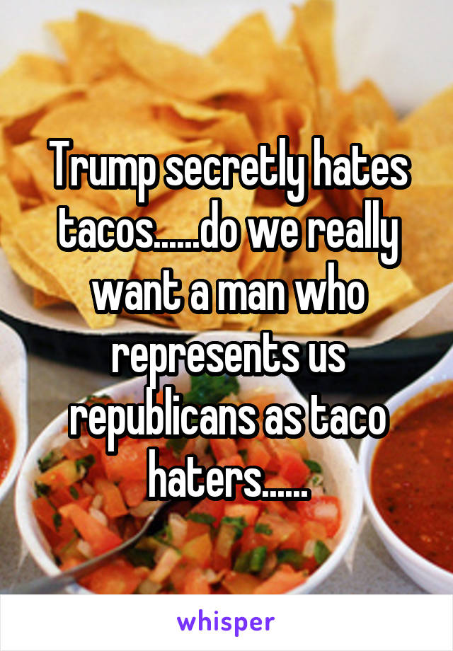 Trump secretly hates tacos......do we really want a man who represents us republicans as taco haters......