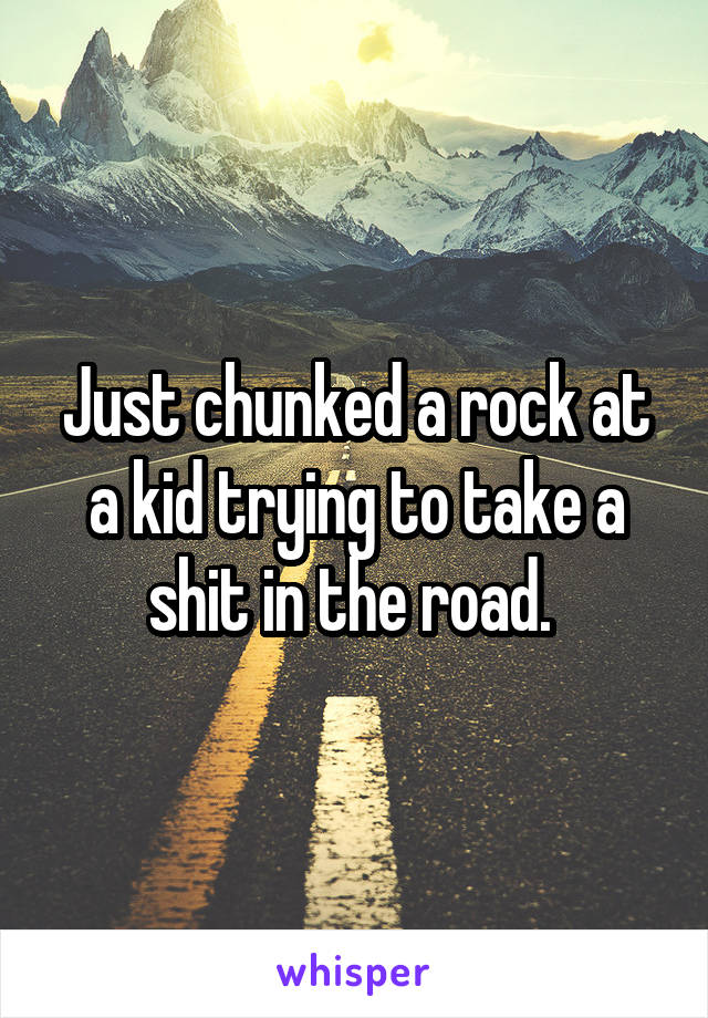 Just chunked a rock at a kid trying to take a shit in the road.