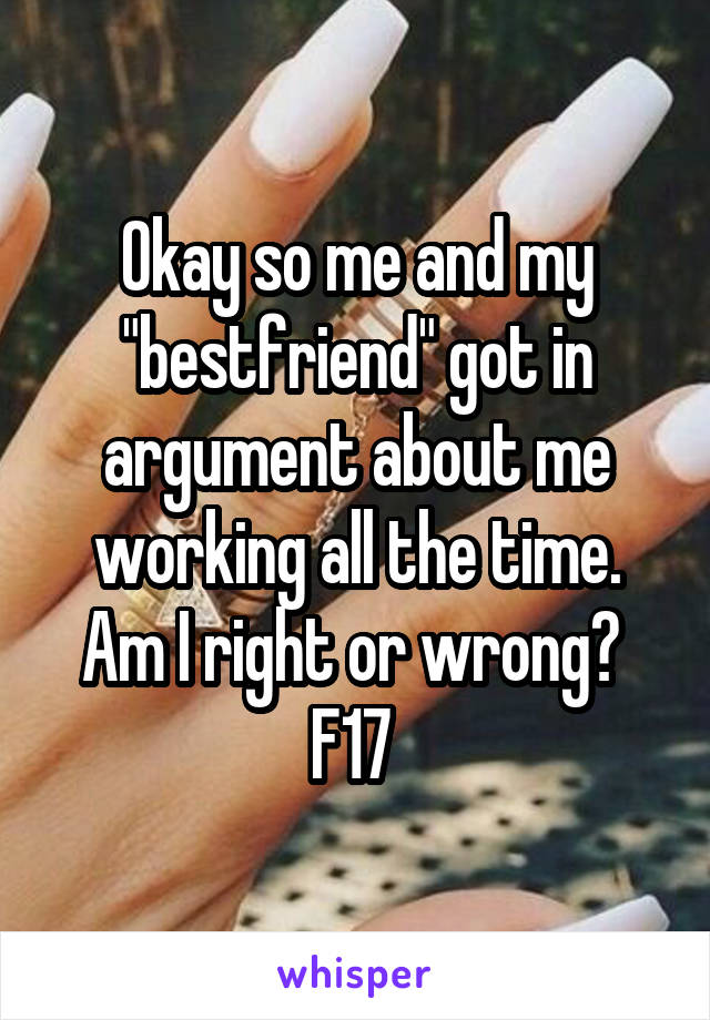"Okay so me and my ""bestfriend"" got in argument about me working all the time. Am I right or wrong?  F17"