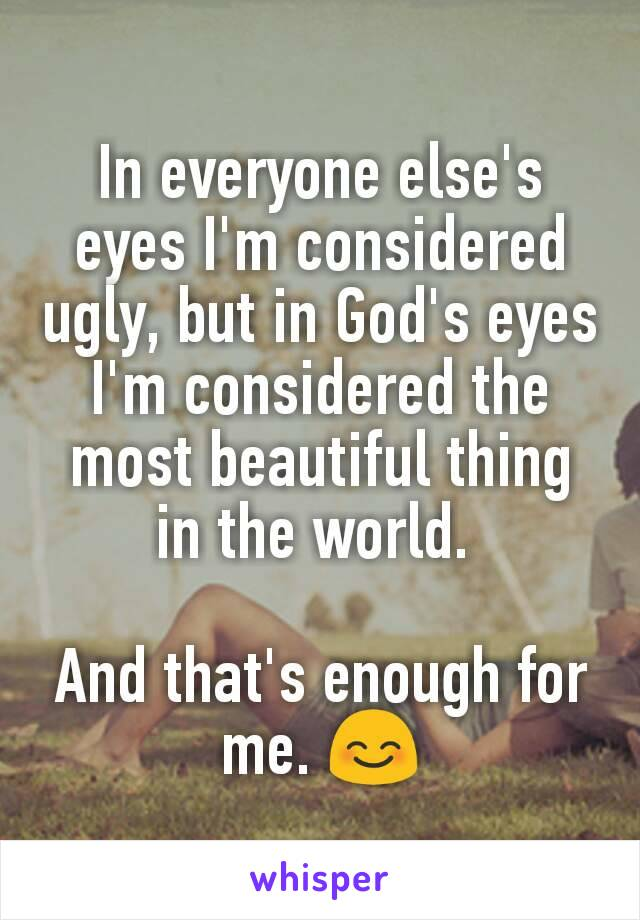 In everyone else's eyes I'm considered ugly, but in God's eyes I'm considered the most beautiful thing in the world.   And that's enough for me. 😊