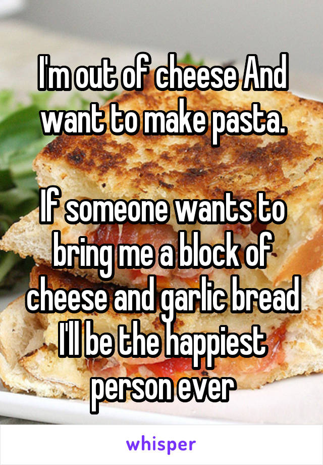 I'm out of cheese And want to make pasta.  If someone wants to bring me a block of cheese and garlic bread I'll be the happiest person ever