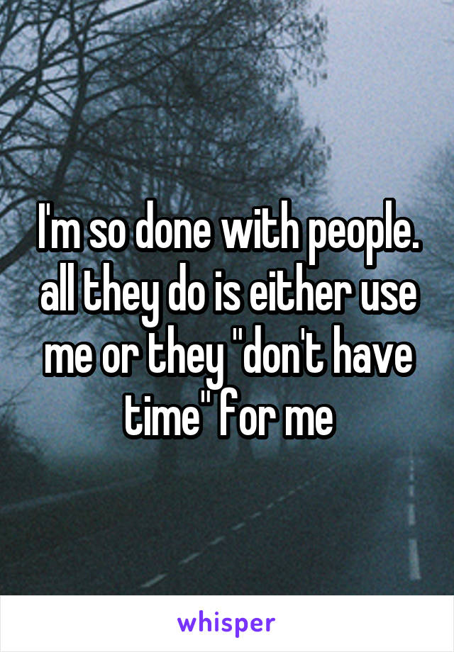 """I'm so done with people. all they do is either use me or they """"don't have time"""" for me"""