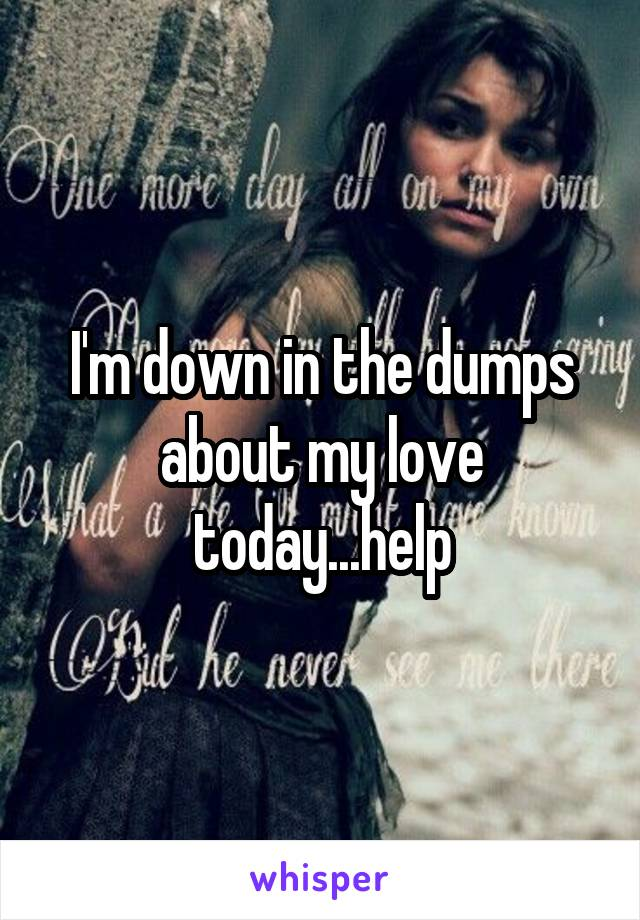 I'm down in the dumps about my love today...help
