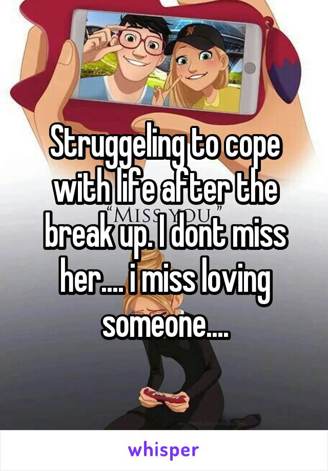 Struggeling to cope with life after the break up. I dont miss her.... i miss loving someone....