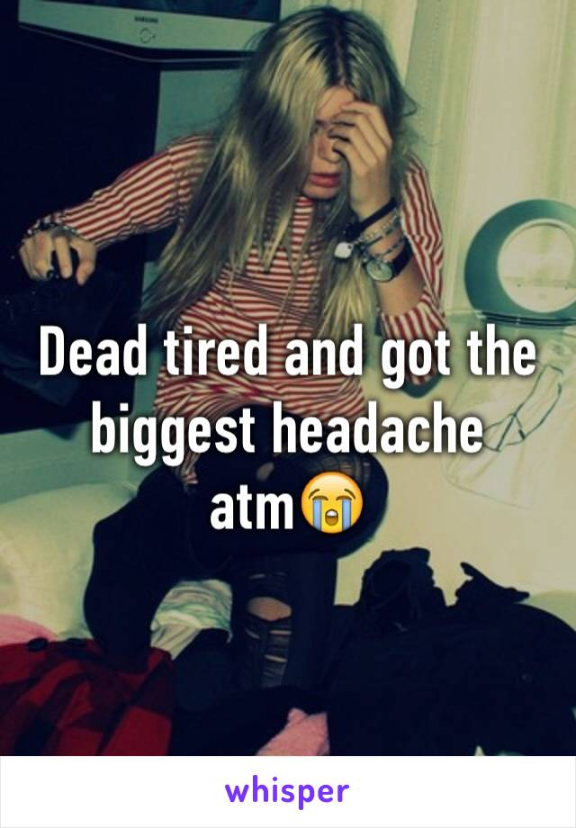 Dead tired and got the biggest headache atm😭