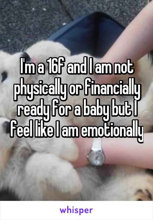 I'm a 16f and I am not physically or financially ready for a baby but I feel like I am emotionally
