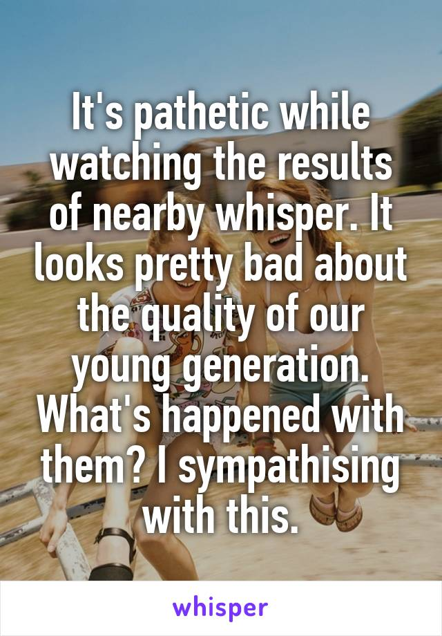 It's pathetic while watching the results of nearby whisper. It looks pretty bad about the quality of our young generation. What's happened with them? I sympathising with this.